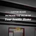 How Custom Beams Can Increasae The Vaue of Your Seattle Home